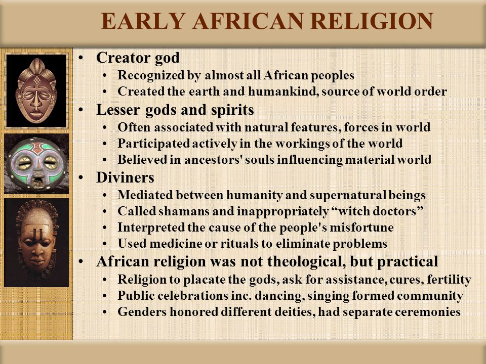 EARLY AFRICAN RELIGION Creator god Recognized by almost all African peoples Created the earth and humankind, source of world order Lesser gods and spirits Often associated with natural features, forces in world Participated actively in the workings of the world Believed in ancestors souls influencing material world Diviners Mediated between humanity and supernatural beings Called shamans and inappropriately witch doctors Interpreted the cause of the people s misfortune Used medicine or rituals to eliminate problems African religion was not theological, but practical Religion to placate the gods, ask for assistance, cures, fertility Public celebrations inc.