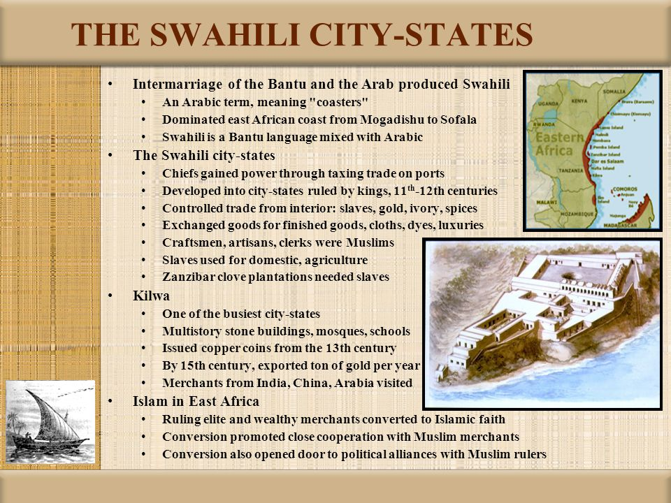 THE SWAHILI CITY-STATES Intermarriage of the Bantu and the Arab produced Swahili An Arabic term, meaning coasters Dominated east African coast from Mogadishu to Sofala Swahili is a Bantu language mixed with Arabic The Swahili city-states Chiefs gained power through taxing trade on ports Developed into city-states ruled by kings, 11 th -12th centuries Controlled trade from interior: slaves, gold, ivory, spices Exchanged goods for finished goods, cloths, dyes, luxuries Craftsmen, artisans, clerks were Muslims Slaves used for domestic, agriculture Zanzibar clove plantations needed slaves Kilwa One of the busiest city-states Multistory stone buildings, mosques, schools Issued copper coins from the 13th century By 15th century, exported ton of gold per year Merchants from India, China, Arabia visited Islam in East Africa Ruling elite and wealthy merchants converted to Islamic faith Conversion promoted close cooperation with Muslim merchants Conversion also opened door to political alliances with Muslim rulers