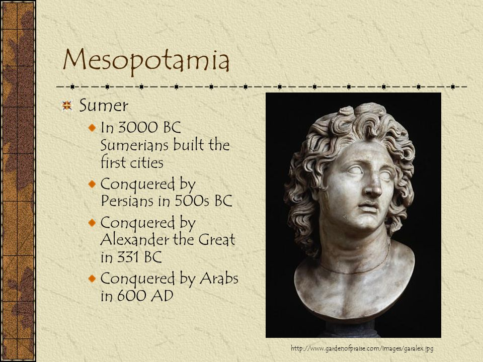 Mesopotamia Sumer In 3000 BC Sumerians built the first cities Conquered by Persians in 500s BC Conquered by Alexander the Great in 331 BC Conquered by