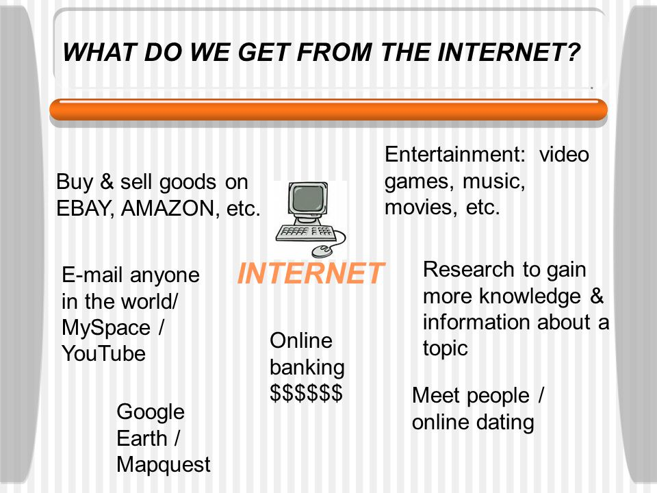 WHAT DO WE GET FROM THE INTERNET.INTERNET Buy & sell goods on EBAY, AMAZON, etc.
