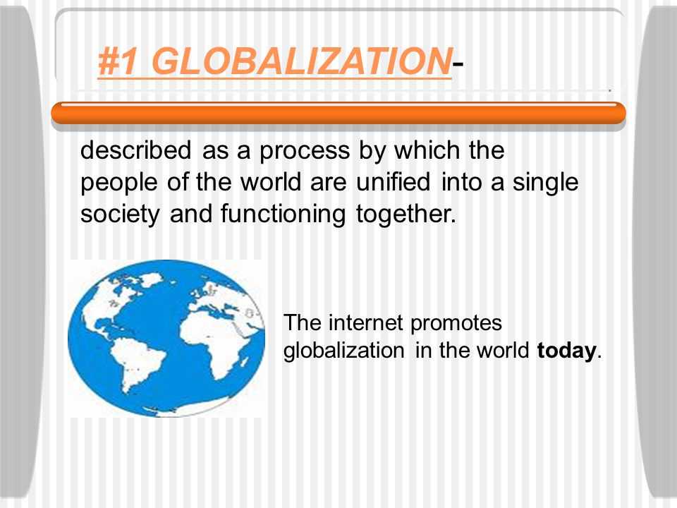#1 GLOBALIZATION- described as a process by which the people of the world are unified into a single society and functioning together.