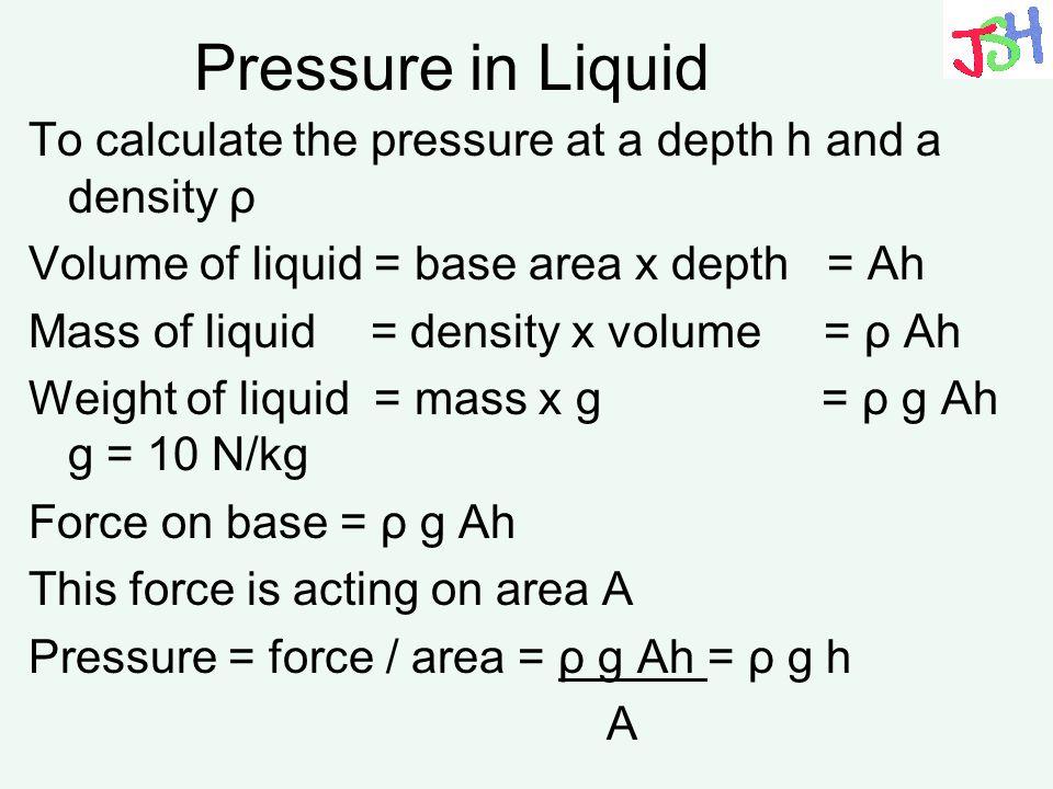 Pressure in Liquid To calculate the pressure at a depth h and a density ρ Volume of liquid = base area x depth = Ah Mass of liquid = density x volume