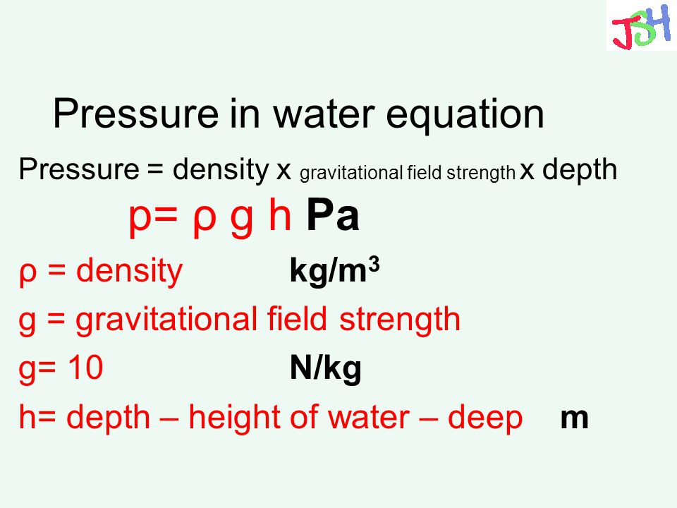 Pressure in water equation Pressure = density x gravitational field strength x depth p= ρ g h Pa ρ = density kg/m 3 g = gravitational field strength g
