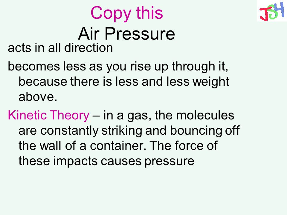 Copy this Air Pressure acts in all direction becomes less as you rise up through it, because there is less and less weight above. Kinetic Theory – in