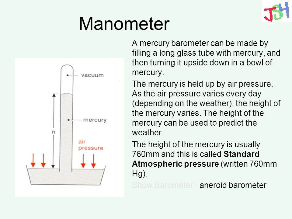 Manometer A mercury barometer can be made by filling a long glass tube with mercury, and then turning it upside down in a bowl of mercury. The mercury