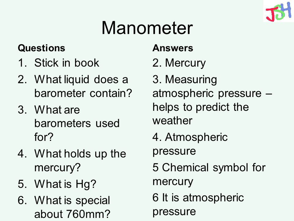 Manometer Questions 1.Stick in book 2.What liquid does a barometer contain? 3.What are barometers used for? 4.What holds up the mercury? 5.What is Hg?