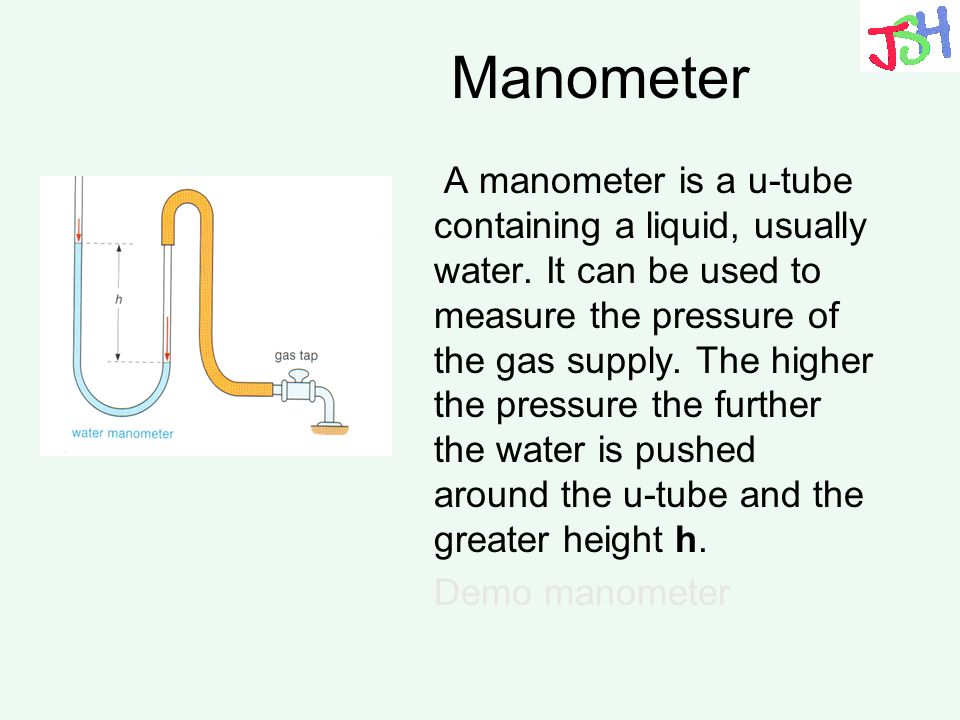 Manometer A manometer is a u-tube containing a liquid, usually water. It can be used to measure the pressure of the gas supply. The higher the pressur