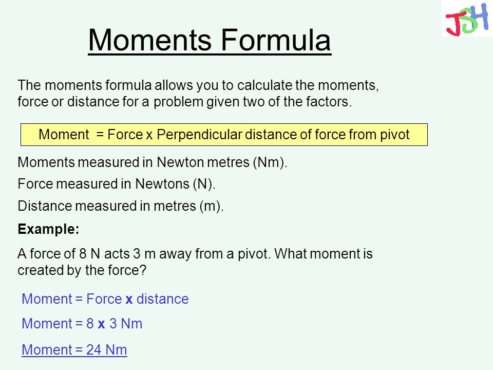 Moments Formula The moments formula allows you to calculate the moments, force or distance for a problem given two of the factors. Moment = Force x Pe