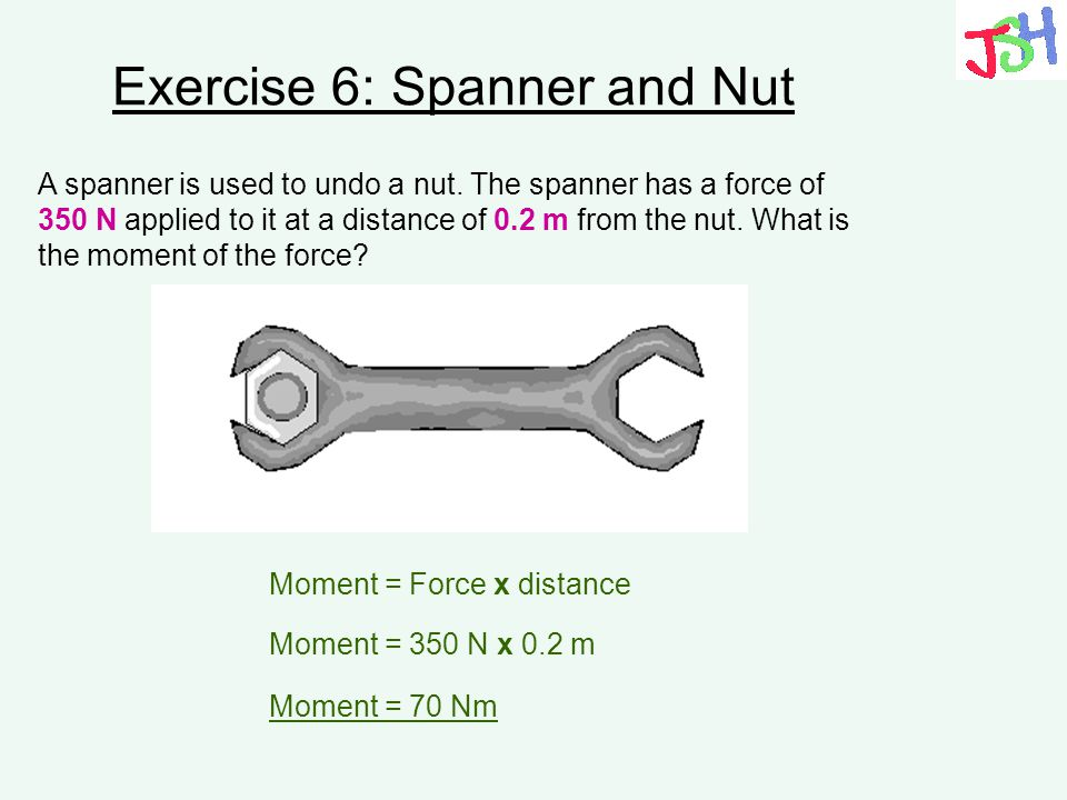 Exercise 6: Spanner and Nut A spanner is used to undo a nut. The spanner has a force of 350 N applied to it at a distance of 0.2 m from the nut. What