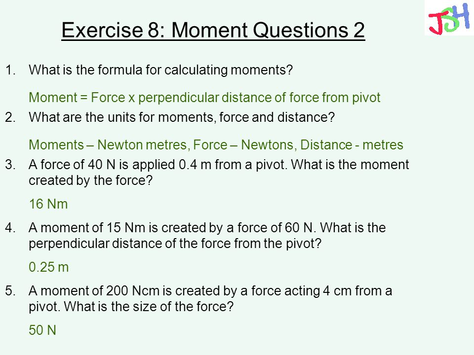Exercise 8: Moment Questions 2 1.What is the formula for calculating moments? 2.What are the units for moments, force and distance? 3.A force of 40 N
