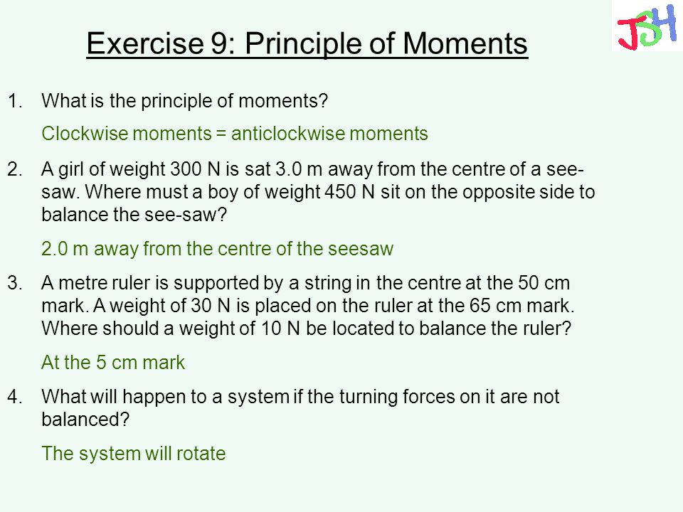 Exercise 9: Principle of Moments 1.What is the principle of moments? 2.A girl of weight 300 N is sat 3.0 m away from the centre of a see- saw. Where m