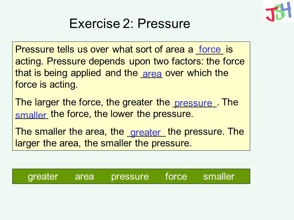 Exercise 2: Pressure Pressure tells us over what sort of area a _____ is acting. Pressure depends upon two factors: the force that is being applied an