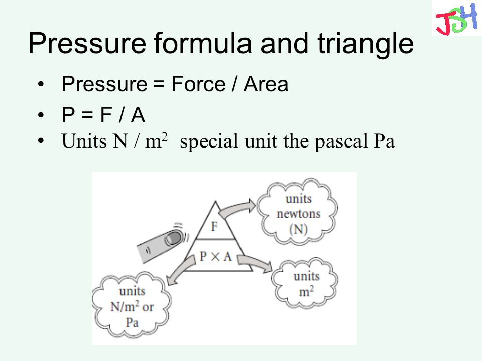 Pressure formula and triangle Pressure = Force / Area P = F / A Units N / m 2 special unit the pascal Pa