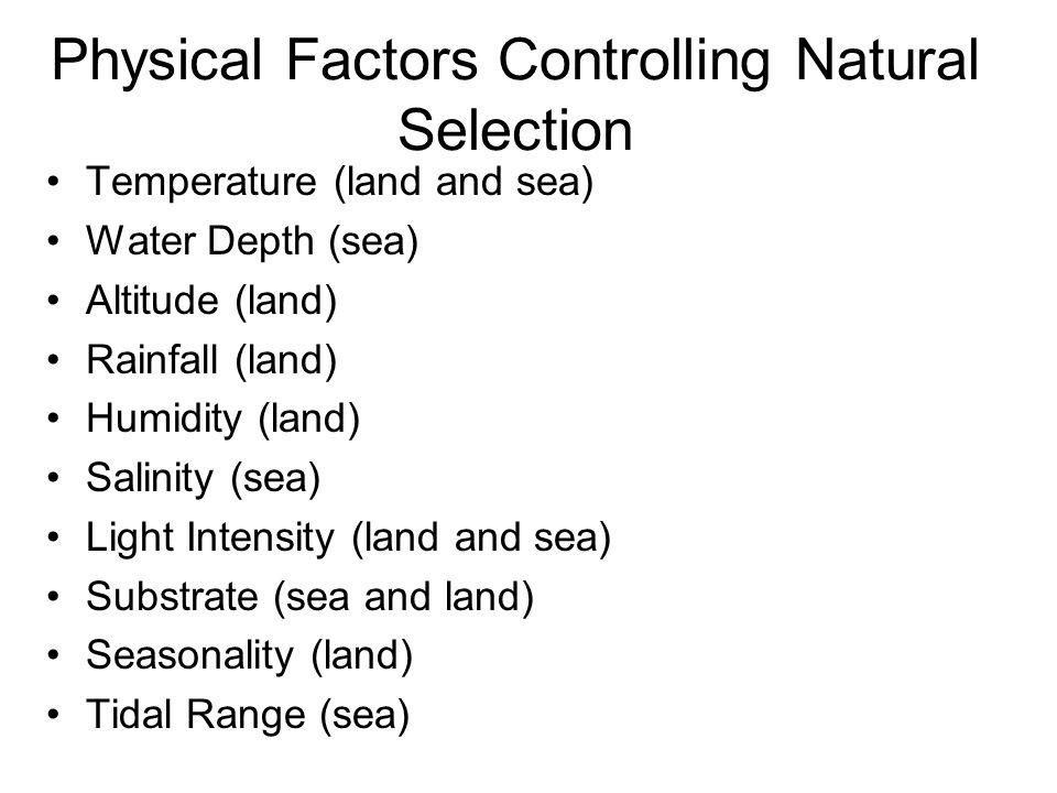 Physical Factors Controlling Natural Selection Temperature (land and sea) Water Depth (sea) Altitude (land) Rainfall (land) Humidity (land) Salinity (sea) Light Intensity (land and sea) Substrate (sea and land) Seasonality (land) Tidal Range (sea)