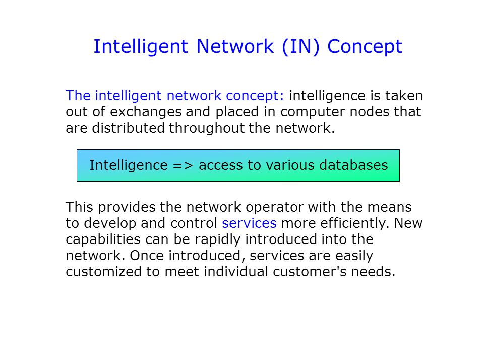 Intelligent Network (IN) Concept The intelligent network concept: intelligence is taken out of exchanges and placed in computer nodes that are distrib