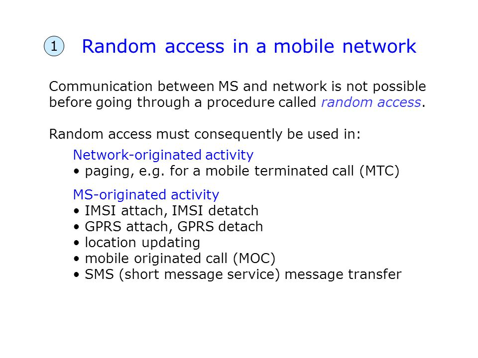 Random access in a mobile network Communication between MS and network is not possible before going through a procedure called random access. Random a