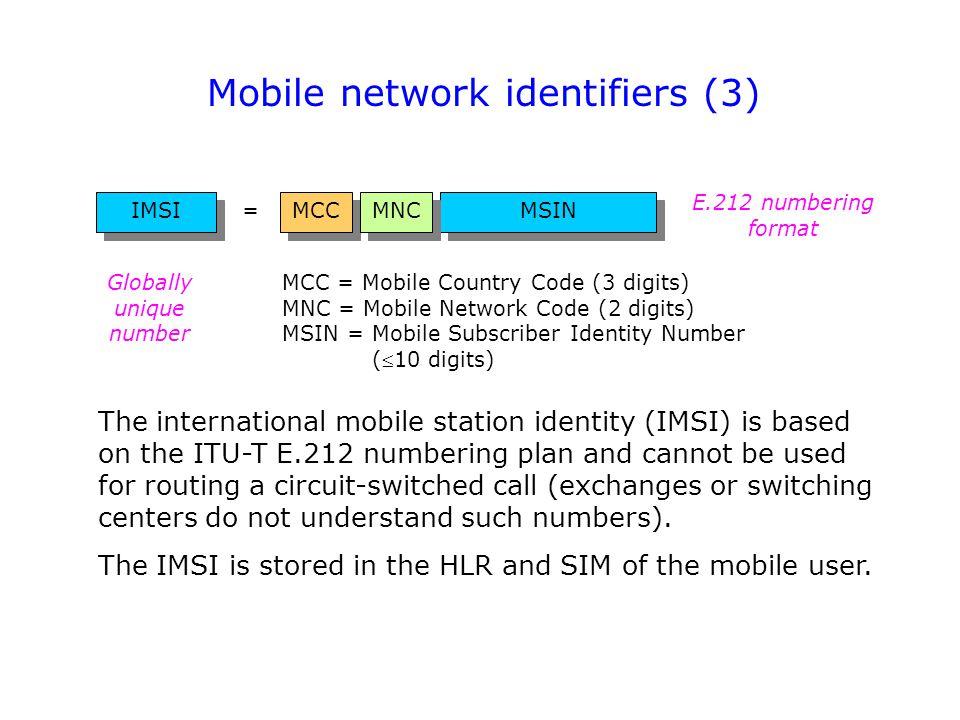Mobile network identifiers (3) MSIN MCC IMSI MCC = Mobile Country Code (3 digits) MNC = Mobile Network Code (2 digits) MSIN = Mobile Subscriber Identi