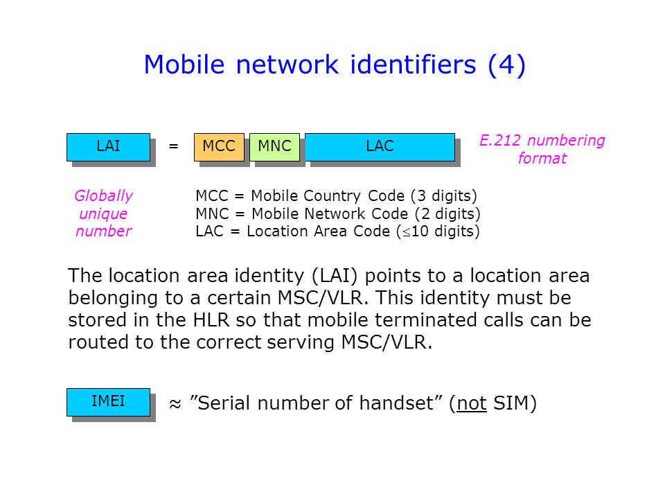 Mobile network identifiers (4) LAC MCC LAI MCC = Mobile Country Code (3 digits) MNC = Mobile Network Code (2 digits) LAC = Location Area Code (10 dig