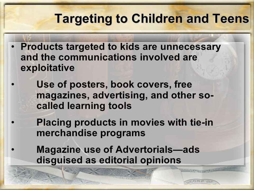 Targeting to Children and Teens Products targeted to kids are unnecessary and the communications involved are exploitative Use of posters, book covers