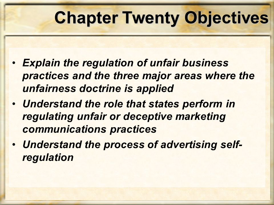Chapter Twenty Objectives Explain the regulation of unfair business practices and the three major areas where the unfairness doctrine is applied Under