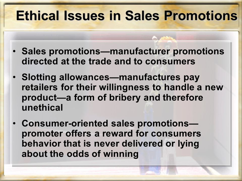Ethical Issues in Sales Promotions Sales promotions—manufacturer promotions directed at the trade and to consumers Slotting allowances—manufactures pa