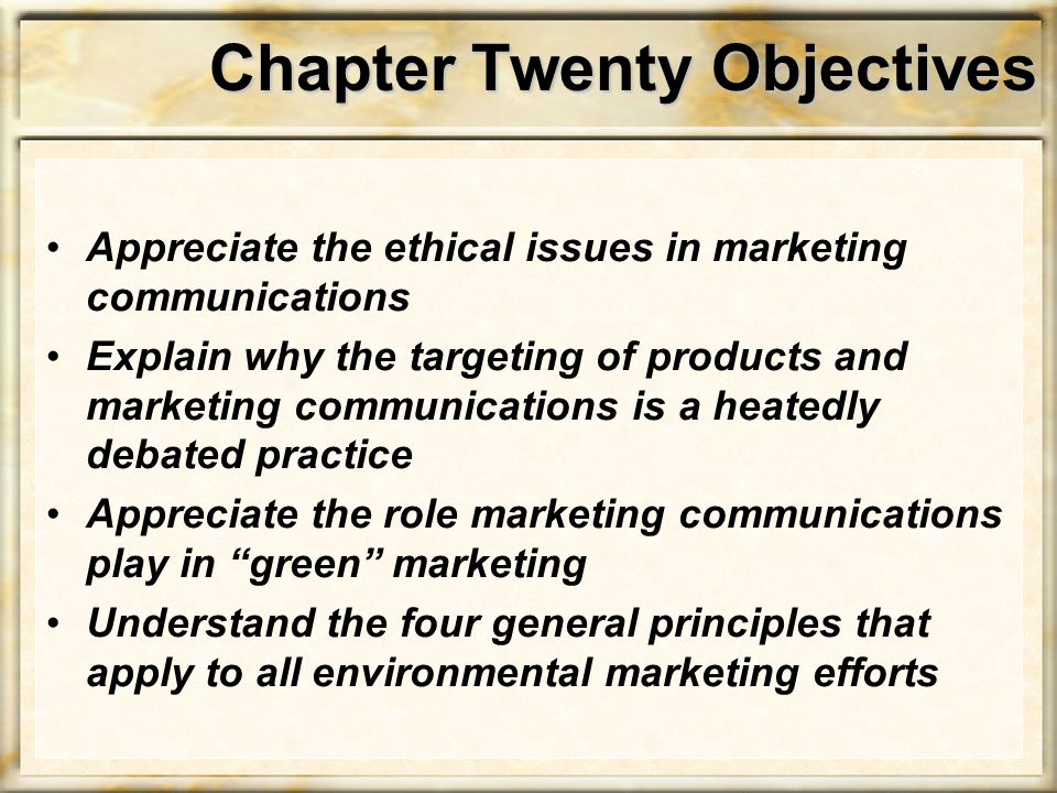 Chapter Twenty Objectives Appreciate the ethical issues in marketing communications Explain why the targeting of products and marketing communications