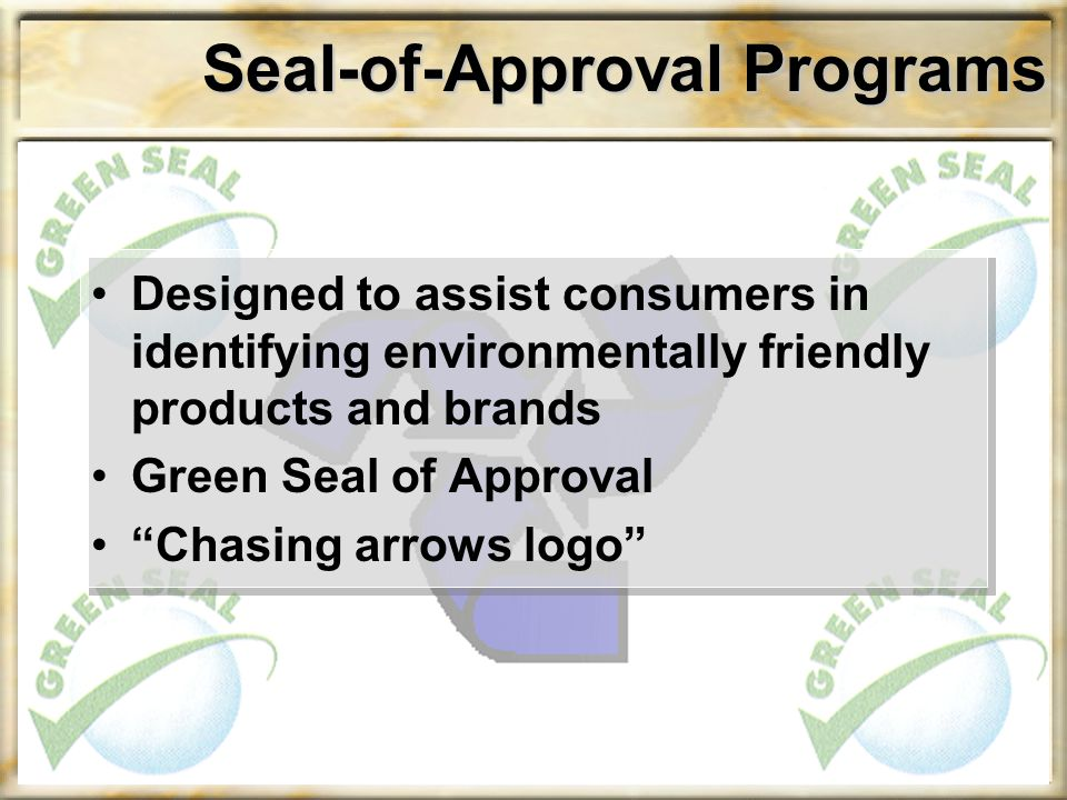 "Seal-of-Approval Programs Designed to assist consumers in identifying environmentally friendly products and brands Green Seal of Approval ""Chasing arr"