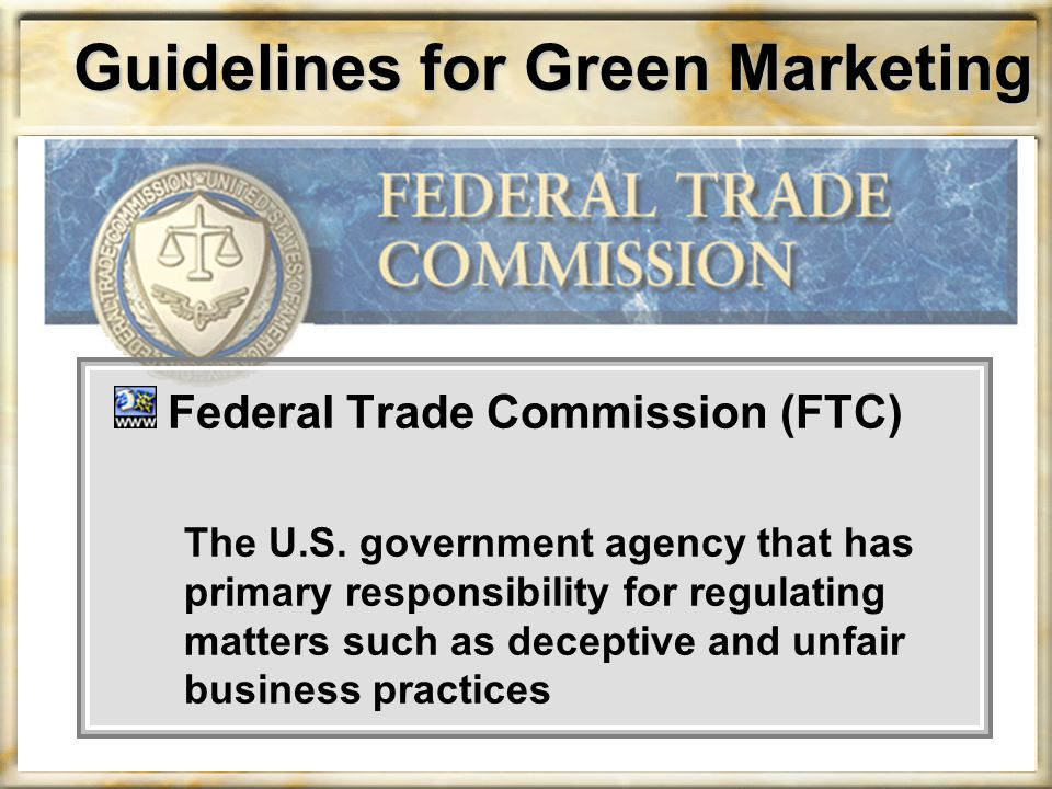 Guidelines for Green Marketing Federal Trade Commission (FTC) The U.S. government agency that has primary responsibility for regulating matters such a
