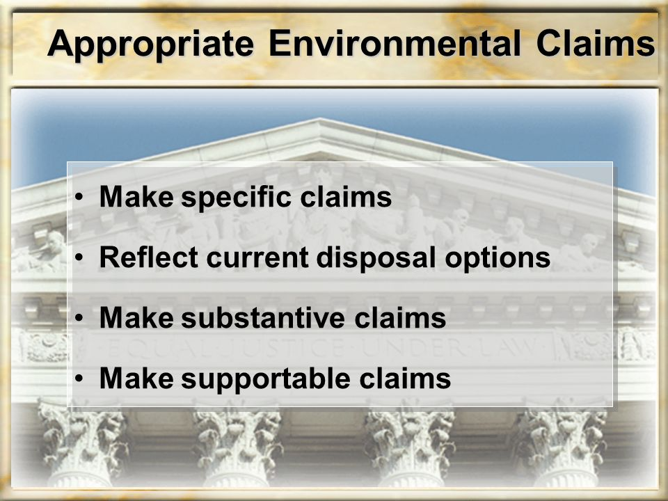 Appropriate Environmental Claims Make specific claims Reflect current disposal options Make substantive claims Make supportable claims