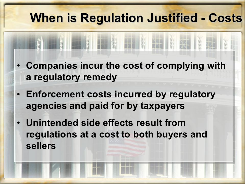 When is Regulation Justified - Costs Companies incur the cost of complying with a regulatory remedy Enforcement costs incurred by regulatory agencies
