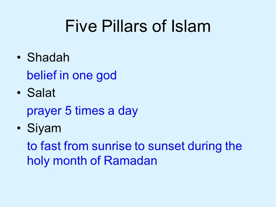 Five Pillars of Islam Shadah belief in one god Salat prayer 5 times a day Siyam to fast from sunrise to sunset during the holy month of Ramadan