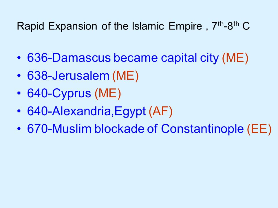 Rapid Expansion of the Islamic Empire, 7 th -8 th C 636-Damascus became capital city (ME) 638-Jerusalem (ME) 640-Cyprus (ME) 640-Alexandria,Egypt (AF) 670-Muslim blockade of Constantinople (EE)