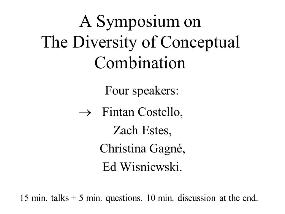 A Symposium on The Diversity of Conceptual Combination Fintan Costello, Zach Estes, Christina Gagné, Ed Wisniewski.  Four speakers: 15 min. talks + 5