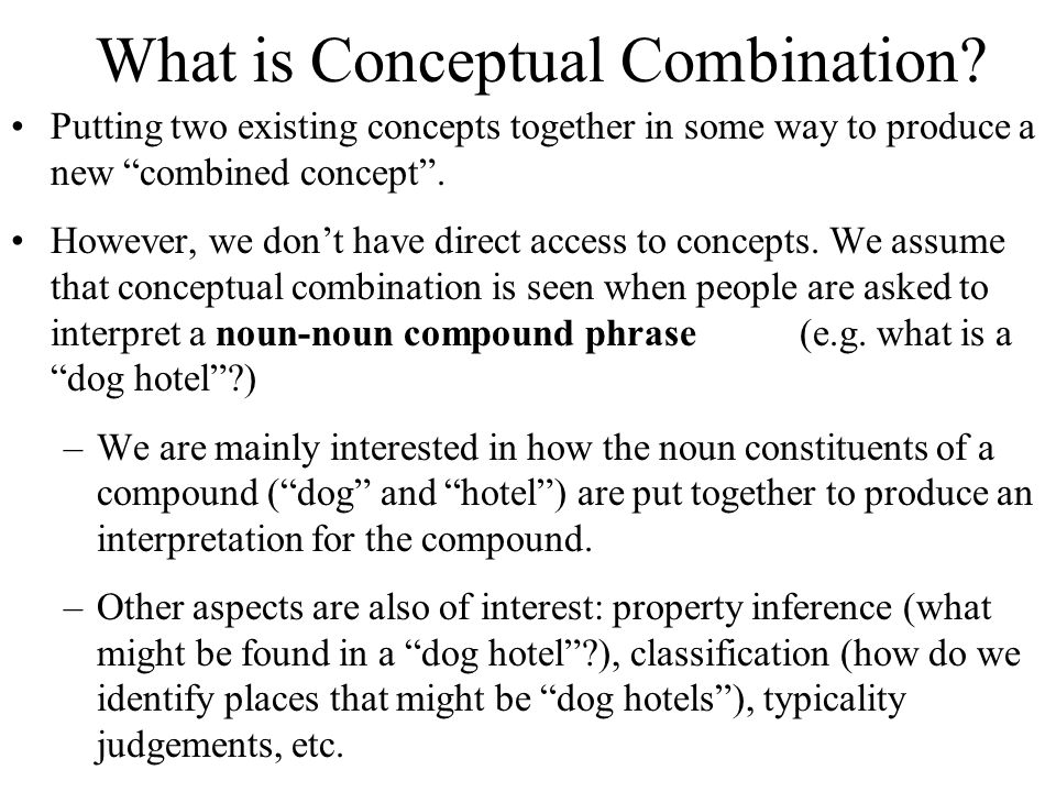 "What is Conceptual Combination? Putting two existing concepts together in some way to produce a new ""combined concept"". However, we don't have direct"