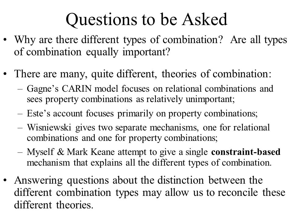 Questions to be Asked Why are there different types of combination.