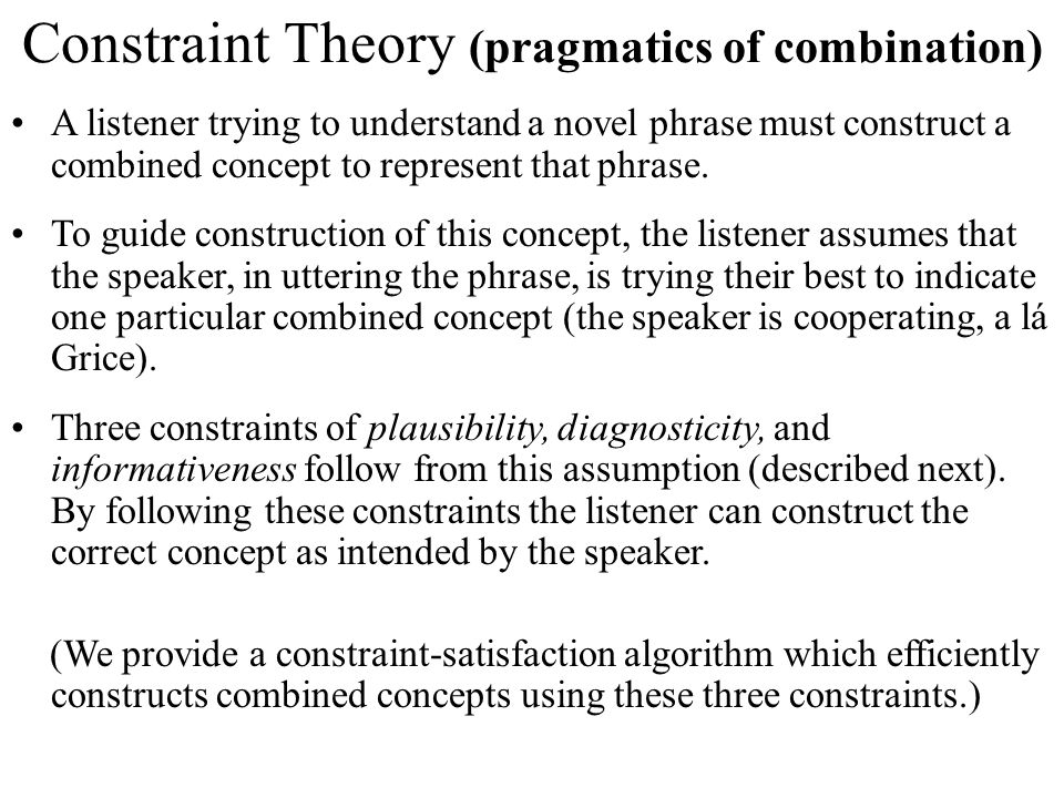 Constraint Theory (pragmatics of combination) A listener trying to understand a novel phrase must construct a combined concept to represent that phrase.