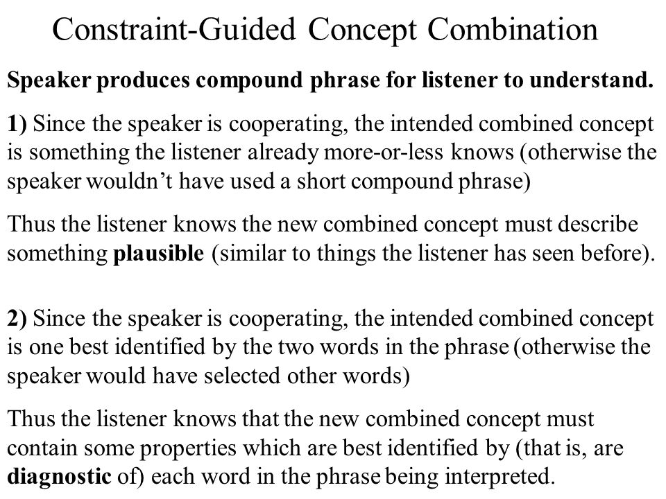 Constraint-Guided Concept Combination Speaker produces compound phrase for listener to understand. 1) Since the speaker is cooperating, the intended c