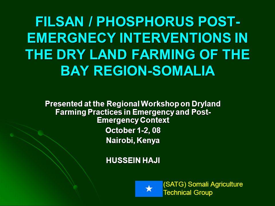 (SATG) Somali Agriculture Technical Group FILSAN / PHOSPHORUS POST- EMERGNECY INTERVENTIONS IN THE DRY LAND FARMING OF THE BAY REGION-SOMALIA Presented at the Regional Workshop on Dryland Farming Practices in Emergency and Post- Emergency Context October 1-2, 08 Nairobi, Kenya HUSSEIN HAJI