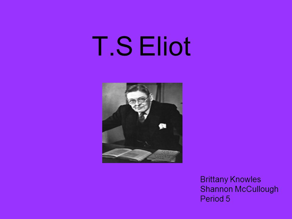 T.S Eliot Brittany Knowles Shannon McCullough Period 5