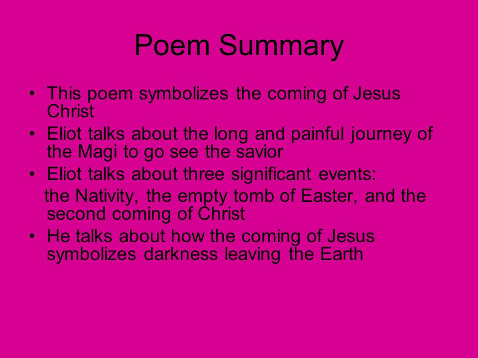 Poem Summary This poem symbolizes the coming of Jesus Christ Eliot talks about the long and painful journey of the Magi to go see the savior Eliot talks about three significant events: the Nativity, the empty tomb of Easter, and the second coming of Christ He talks about how the coming of Jesus symbolizes darkness leaving the Earth