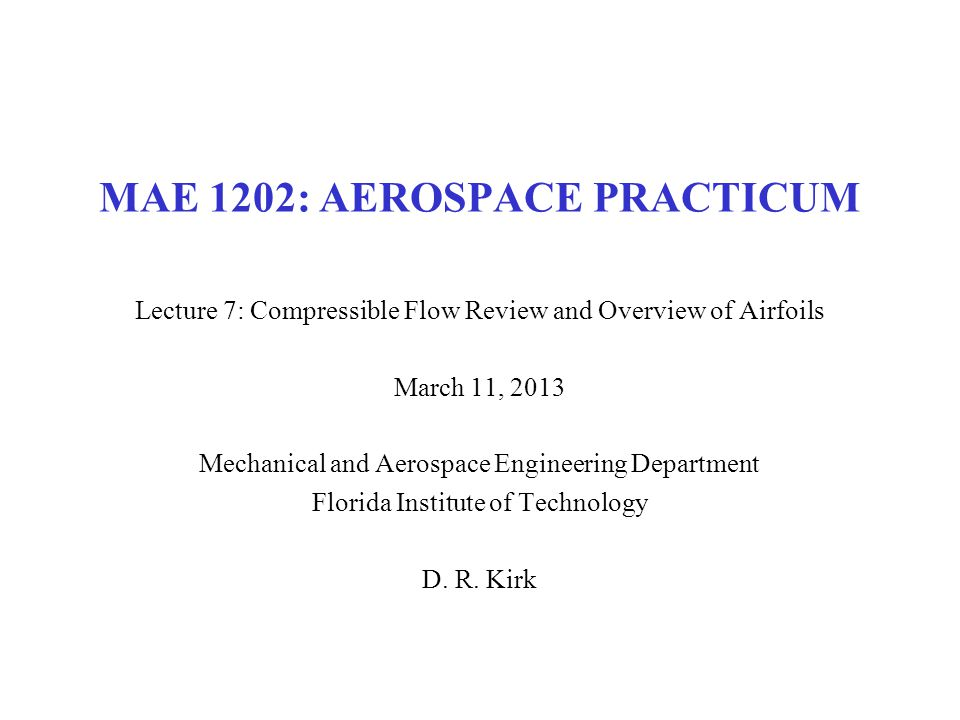 MAE 1202: AEROSPACE PRACTICUM Lecture 7: Compressible Flow Review and Overview of Airfoils March 11, 2013 Mechanical and Aerospace Engineering Departm