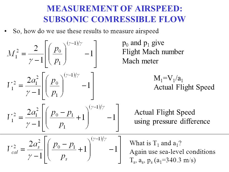MEASUREMENT OF AIRSPEED: SUBSONIC COMRESSIBLE FLOW So, how do we use these results to measure airspeed p 0 and p 1 give Flight Mach number Mach meter
