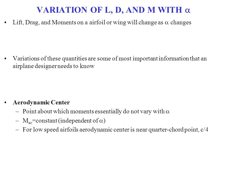 VARIATION OF L, D, AND M WITH  Lift, Drag, and Moments on a airfoil or wing will change as  changes Variations of these quantities are some of most