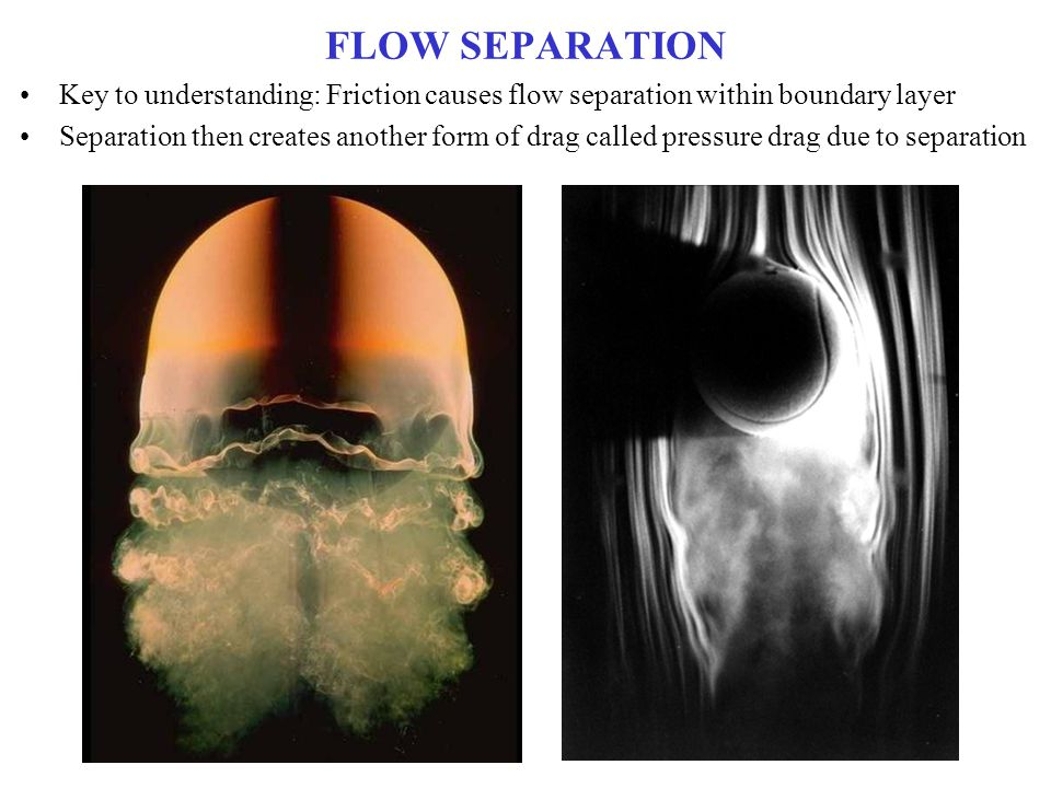 FLOW SEPARATION Key to understanding: Friction causes flow separation within boundary layer Separation then creates another form of drag called pressu