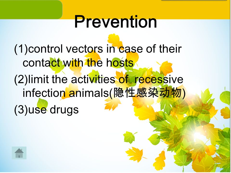 Prevention (1)control vectors in case of their contact with the hosts (2)limit the activities of recessive infection animals( 隐性感染动物 ) (3)use drugs