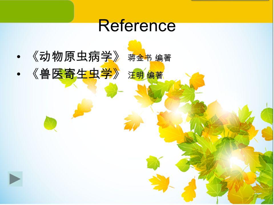 Reference 《动物原虫病学》 蒋金书 编著 《兽医寄生虫学》 汪明 编著