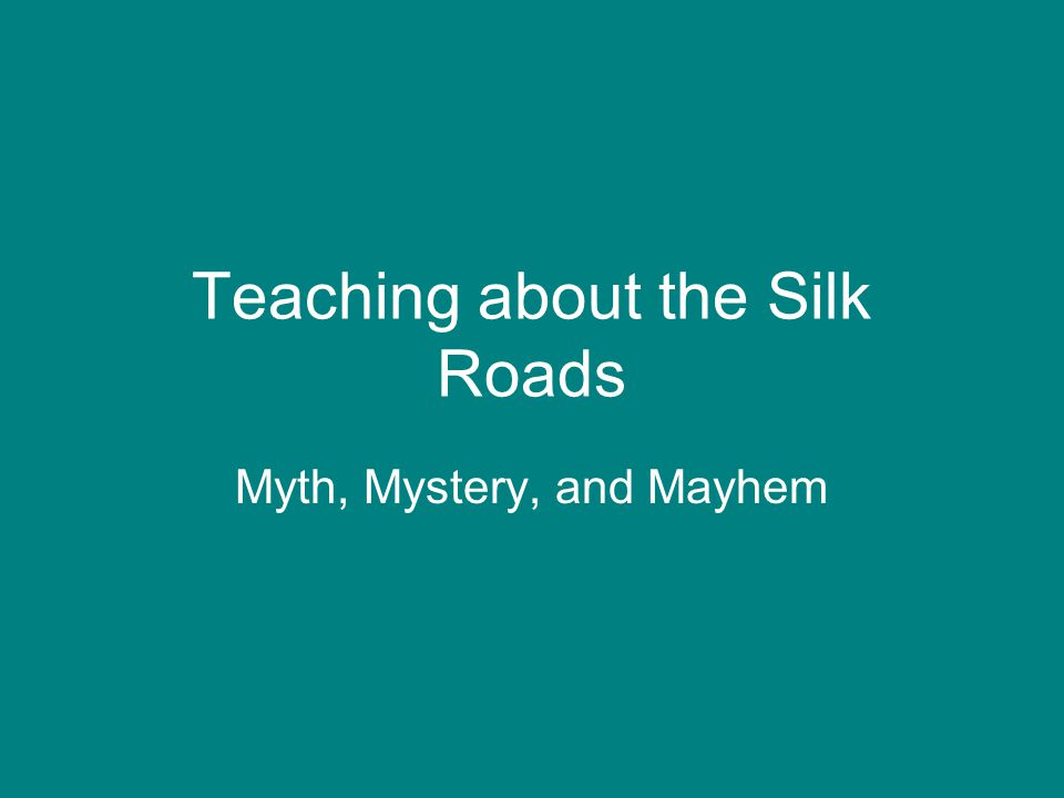 Teaching about the Silk Roads Myth, Mystery, and Mayhem