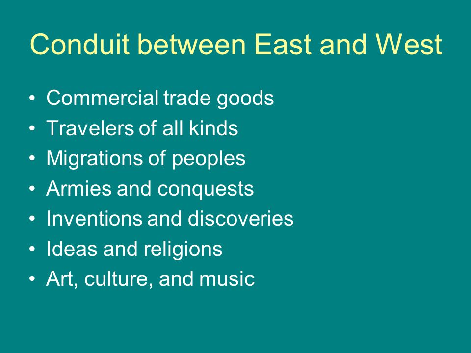 Conduit between East and West Commercial trade goods Travelers of all kinds Migrations of peoples Armies and conquests Inventions and discoveries Ideas and religions Art, culture, and music