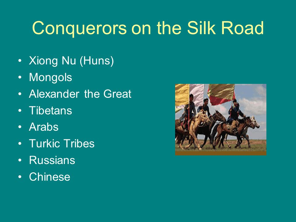 Conquerors on the Silk Road Xiong Nu (Huns) Mongols Alexander the Great Tibetans Arabs Turkic Tribes Russians Chinese