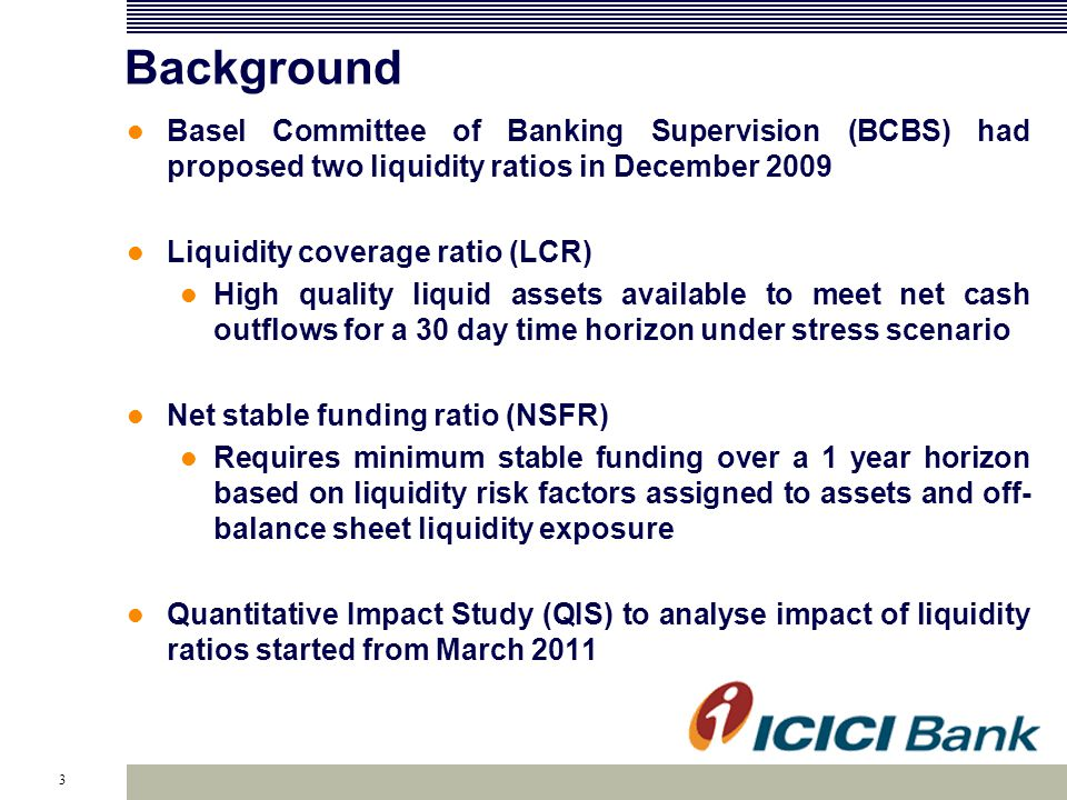 3 Background Basel Committee of Banking Supervision (BCBS) had proposed two liquidity ratios in December 2009 Liquidity coverage ratio (LCR) High qual